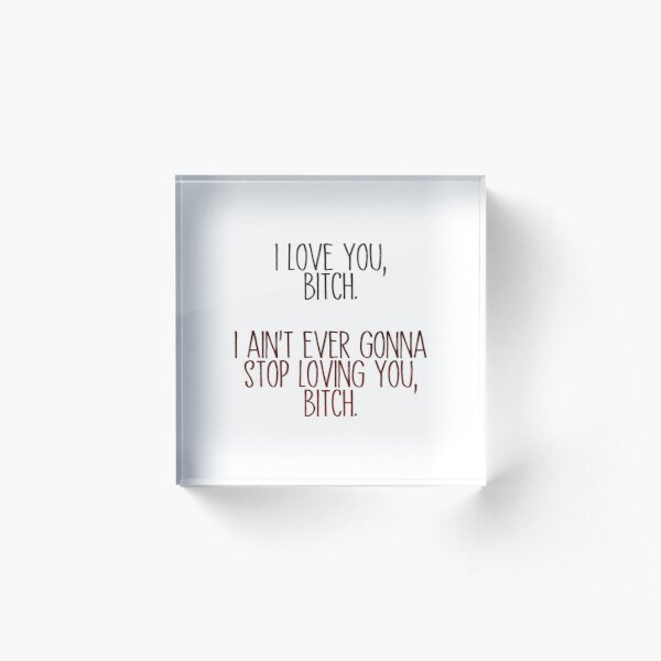 i love you, b*tch - vine quote Acrylic Block
