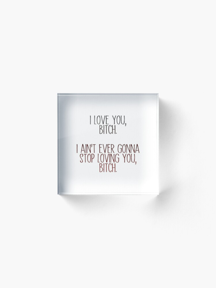 Alternate view of i love you, b*tch - vine quote Acrylic Block