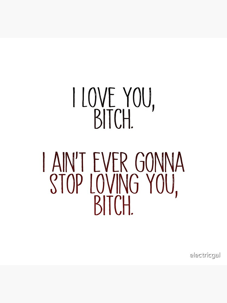i love you, b*tch - vine quote by electricgal