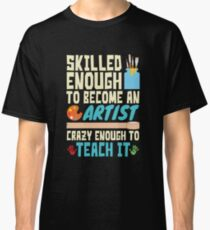 Art Teacher Skilled Enough To Become An Artist Crazy Enough To Teach It Classic T-Shirt