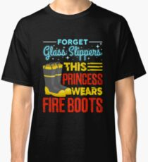 Firefighter Women Gifts Forget Glass Slippers This Princess Wears Fire Boots Classic T-Shirt