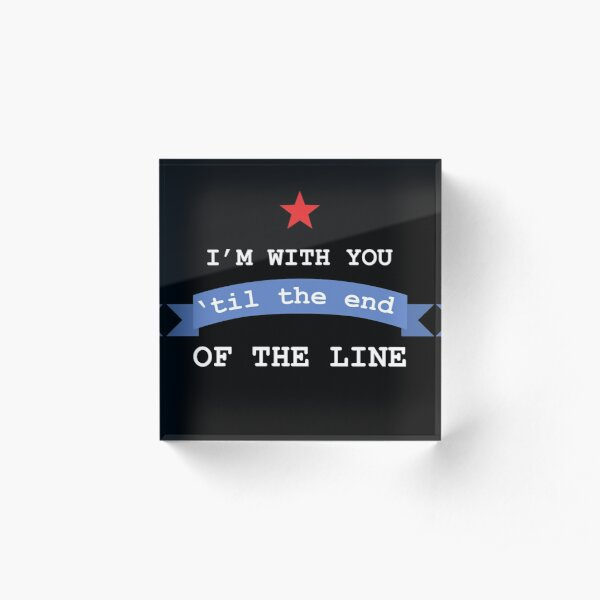 I'm With You 'Til The End Of The Line Acrylic Block