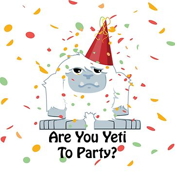 Are You Yeti to Party by Eggtooth