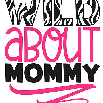 WILD About MOMMY by Jandsgraphics