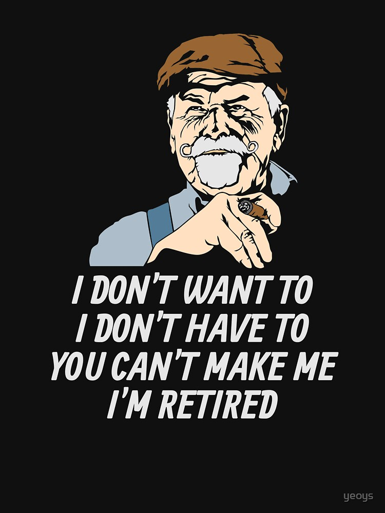 I Don't Have To I'm Retired - Funny Retirement Gift von yeoys