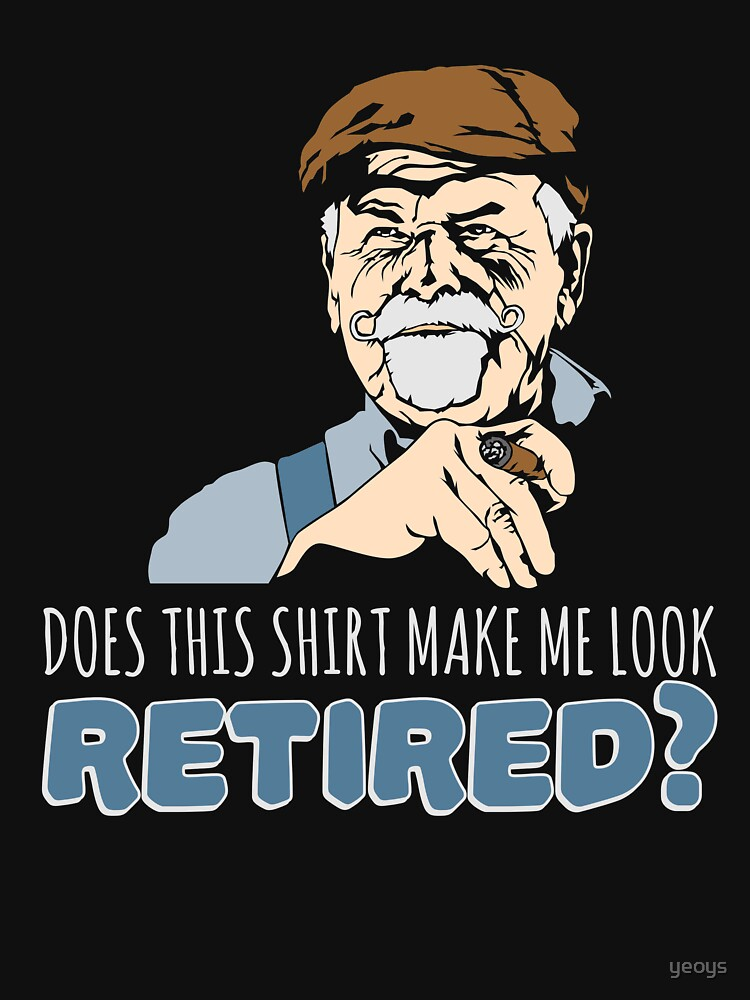 Does This Shirt Make Me Look Retired - Funny Retirement Gift von yeoys