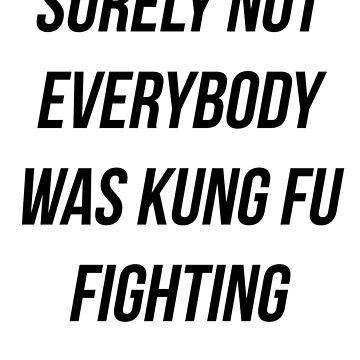 Surely Not Everybody Was Kung Fu Fighting by karyatik