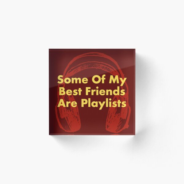 Some of My Best Friends Are Playlists Acrylic Block