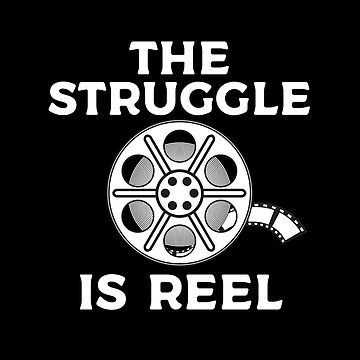 The Struggle Is Reel by teesaurus