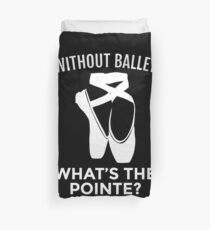 Ballet Dancer: Without Ballet, What's the Pointe? Duvet Cover