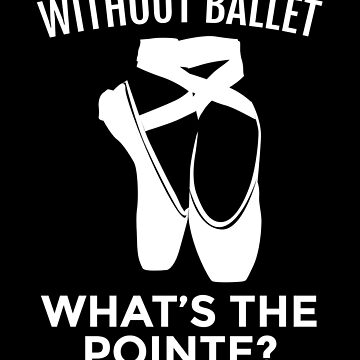 Ballet Dancer: Without Ballet, What's the Pointe? by EstelleStar