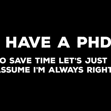 I Have A PhD. To Save Time Let's Just Assume I'm Always Right. by teesaurus