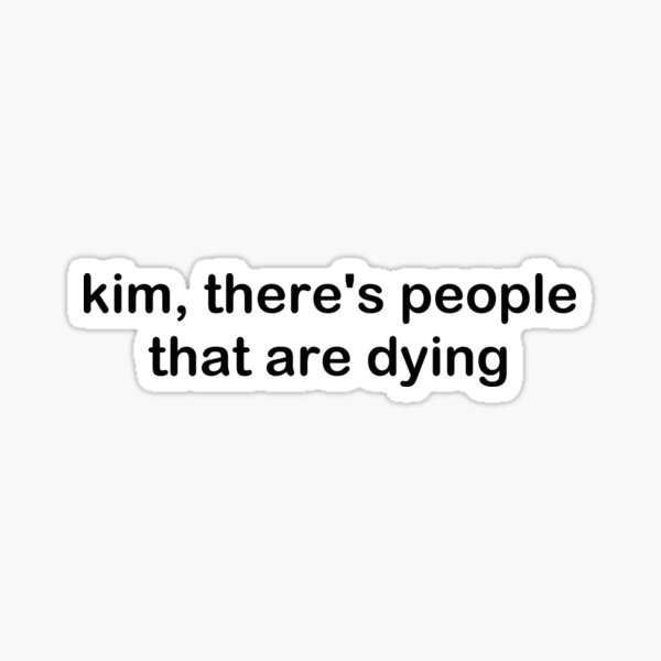 Kim, there's people that are dying Sticker