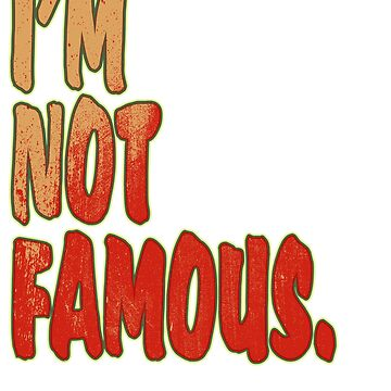 """""""I'm Not Famous"""" tee design. Makes a perfect match to your mood! Makes a nice gift too! Try it! by Customdesign200"""