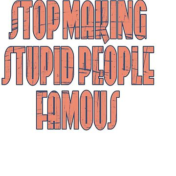 """Show your campaign support with this great idea! """"Stop Making Stupid People Famous"""" by Customdesign200"""