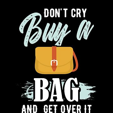 Shop for Bags | Don't Cry Buy a Bag and Get Over It by highparkoutlet