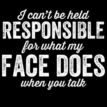 I can't be held responsible for what my face does when you talk - Sarcastic by alexmichel