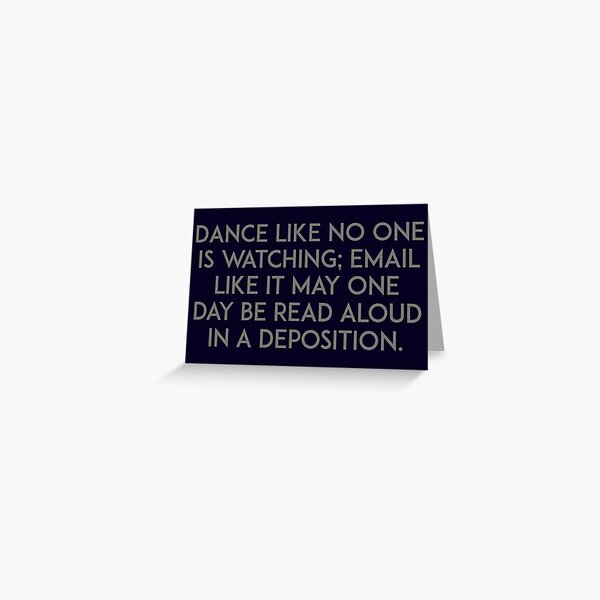 Dance like no one is watching, email like it may one day be read aloud in a deposition Greeting Card