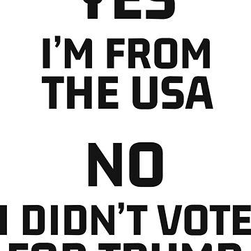 Yes I'm From The USA No I Didn't Vote For Trump by artvia