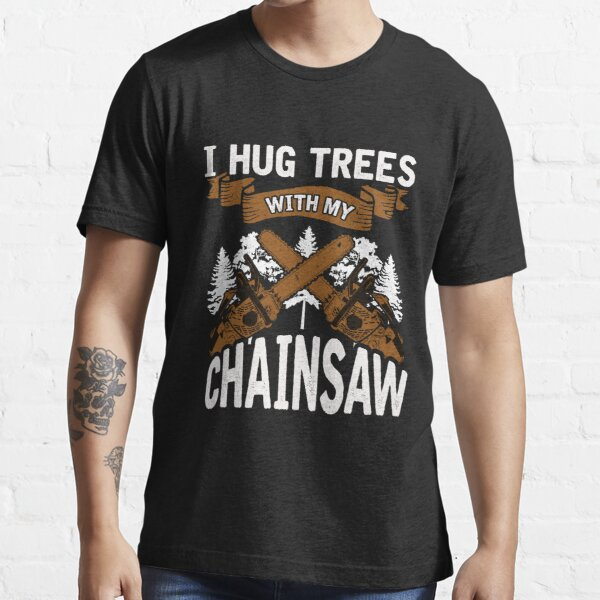 Details about  /Logger Hugs Trees With Chainsaw I Hug My Standard Unisex T-shirt