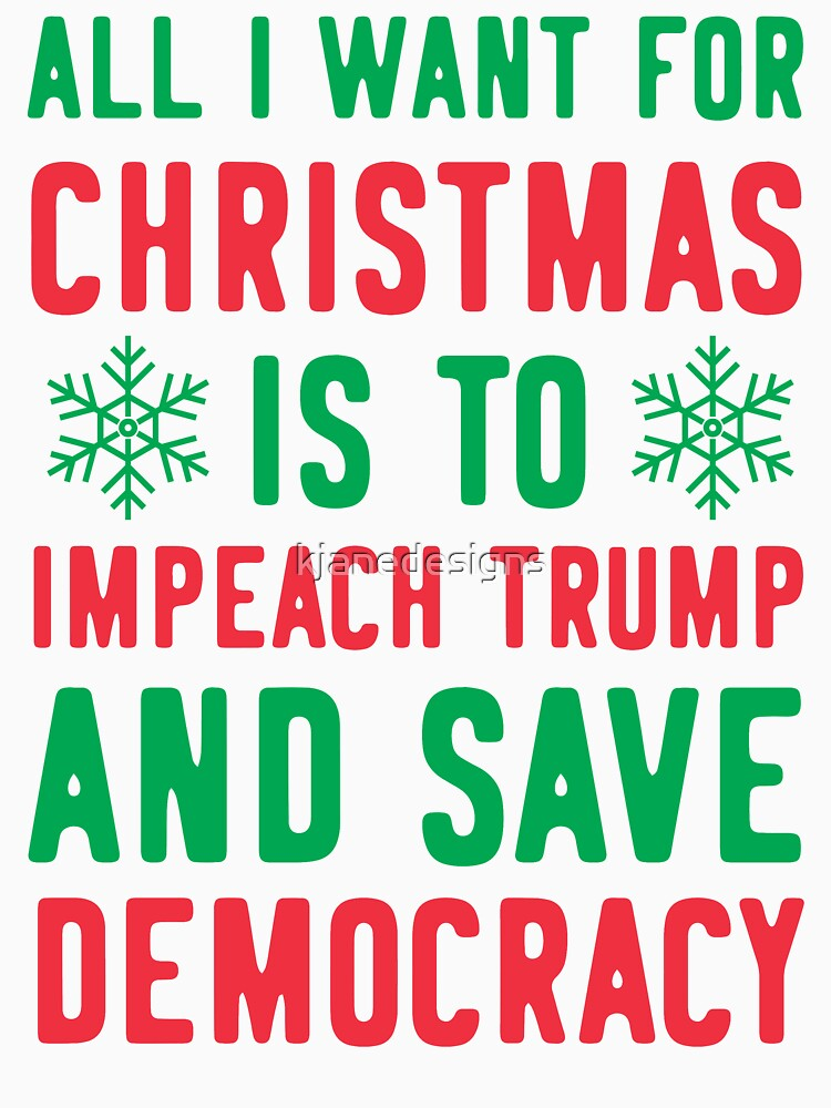 All I Want For Christmas Is To Impeach Trump And Save Democracy by kjanedesigns