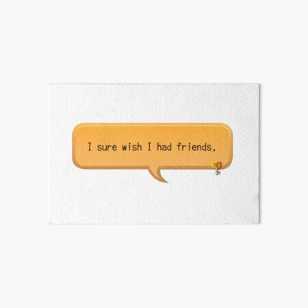 I sure wish I had friends - khux Art Board Print
