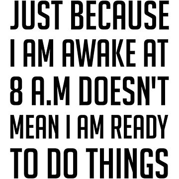 Just because i am awake at 8 a.m doesn't mean i am ready to do things by tastydesign