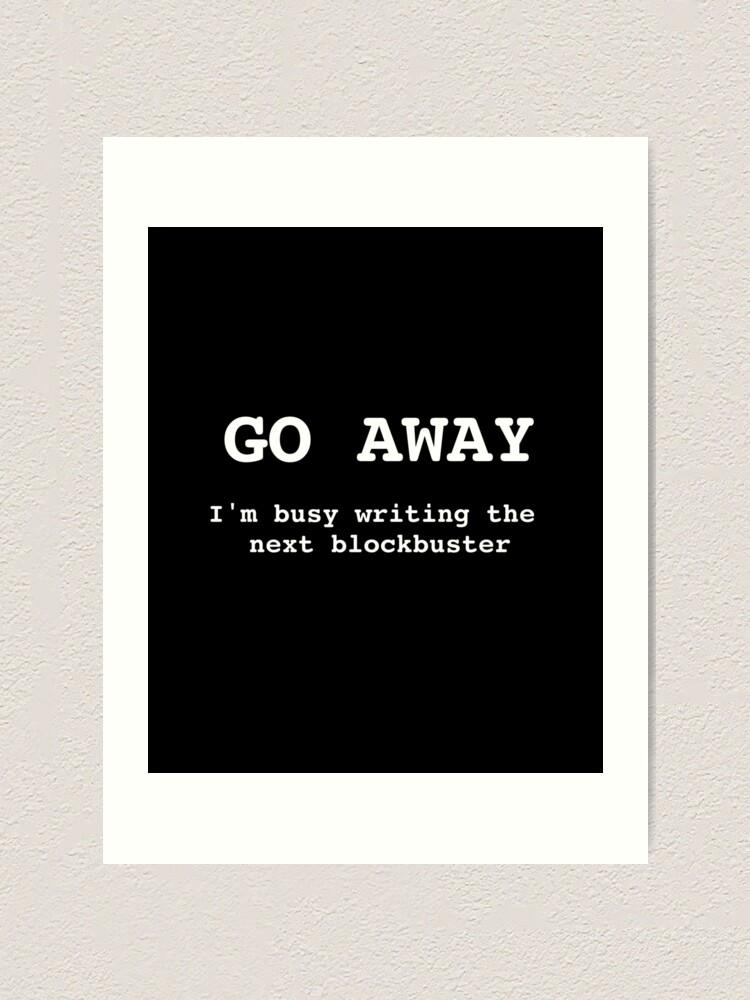 Alternate view of Go Away I'm Writing The Next Blockbuster Art Print