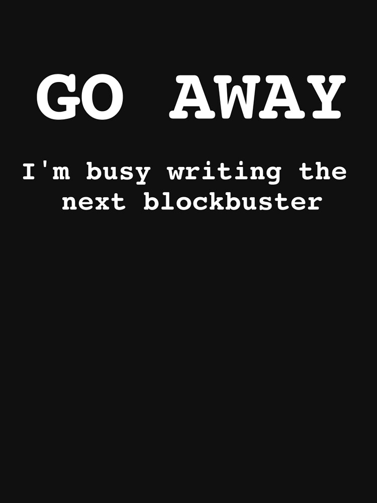 Go Away I'm Writing The Next Blockbuster by huxdesigns