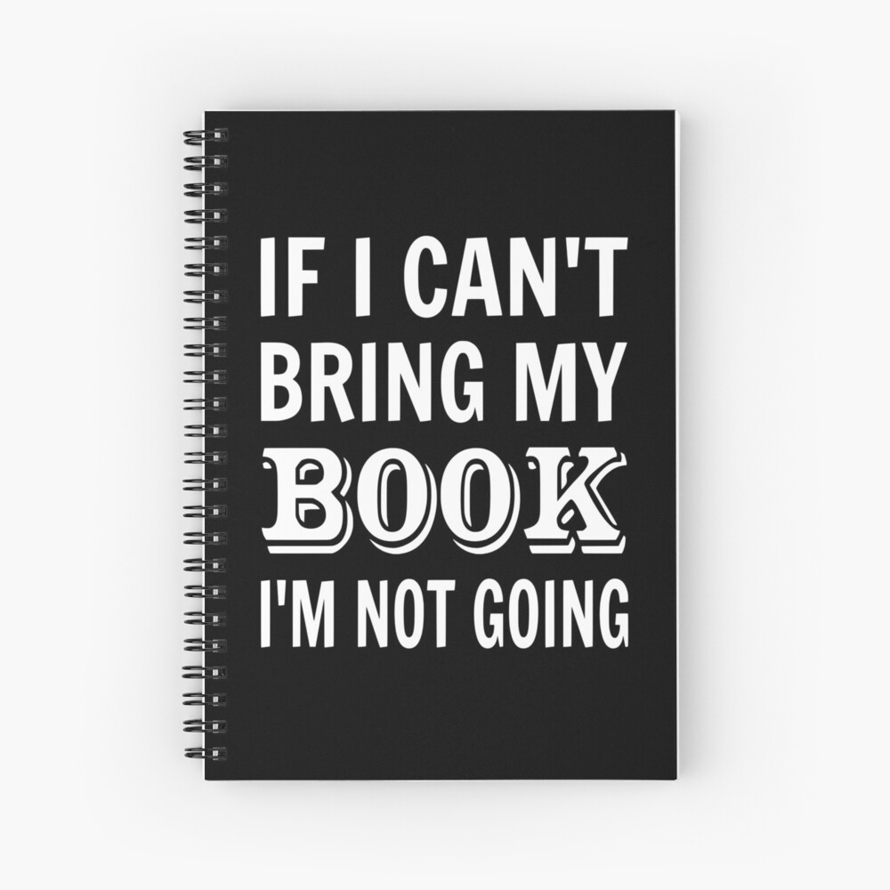 If I Can't Bring My Book I'm Not Going Spiral Notebook