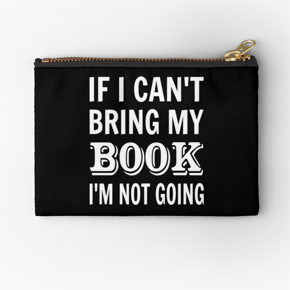 If I Can't Bring My Book I'm Not Going Zipper Pouch