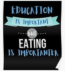 Education Is Important but Eating Is Importanter Poster
