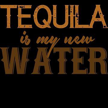 Tequila Is My New Water by jzelazny