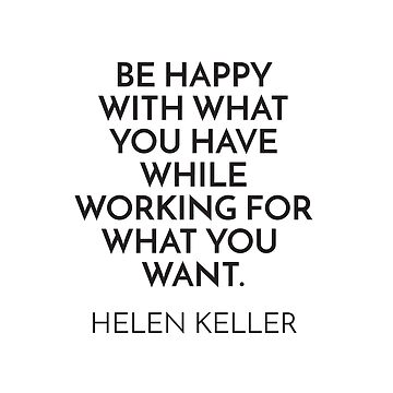 BE HAPPY WITH WHAT YOU HAVE WHILE WORKING FOR WHAT YOU WANT.  - HELEN KELLER   by IdeasForArtists