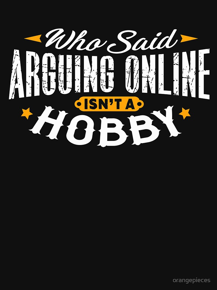 Who Said Arguing Online Isn't A Hobby Shirt by orangepieces