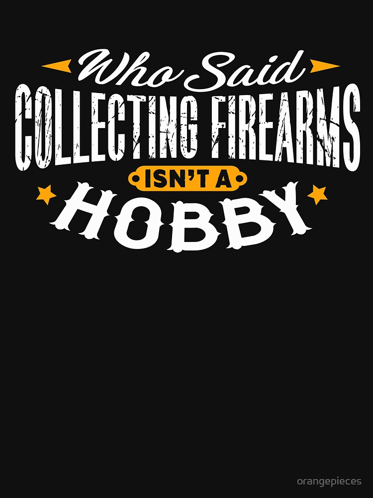 Who Said Collecting Firearms Isn't A Hobby Shirt by orangepieces