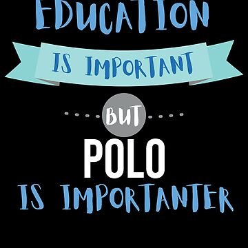 Education Is Important but Polo Is Importanter by epicshirts