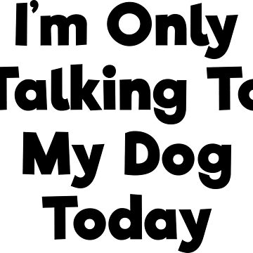 I'm only talking to my dog today funny t-shirt by RedYolk