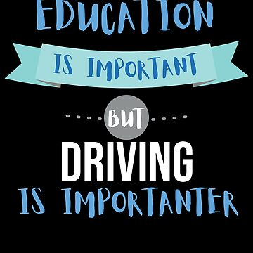 Education Is Important but Driving Is Importanter by epicshirts