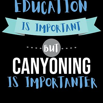 Education Is Important but Canyoning Is Importanter by epicshirts