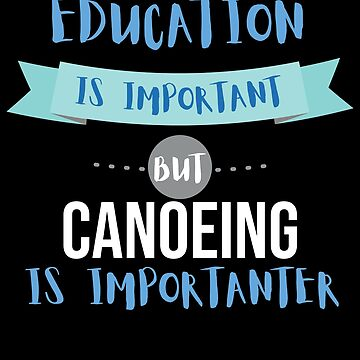 Education Is Important but Canoeing Is Importanter by epicshirts