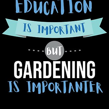 Education Is Important but Gardening Is Importanter by epicshirts