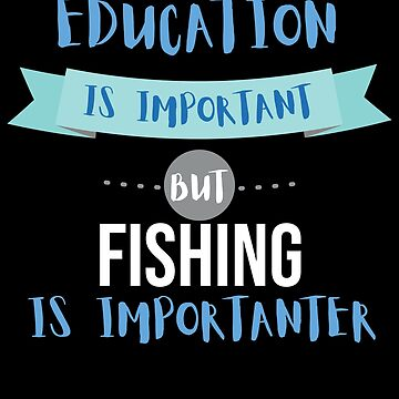 Education Is Important but Fishing Is Importanter by epicshirts