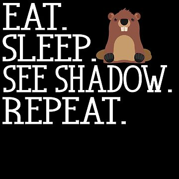 Eat Sleep See Shadow Repeat Groundhog Day by Aewood924