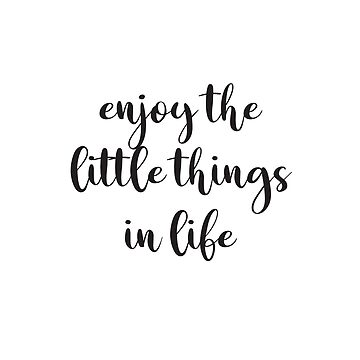 enjoy the little things in life  by IdeasForArtists
