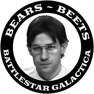 BEARS, BEETS, BATTLESTAR GALACTICA by localzonly