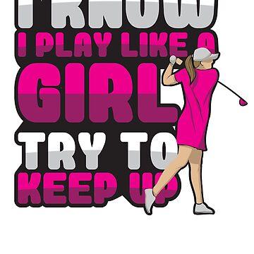 I Know I Play Like A Girl Try To Keep Up' Golfing  by leyogi
