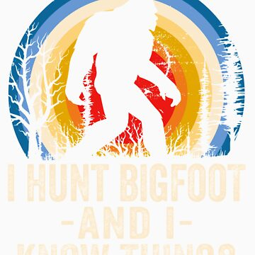 I Hunt Bigfoot and I Know Things Bigfoot Hunter by doggopupper