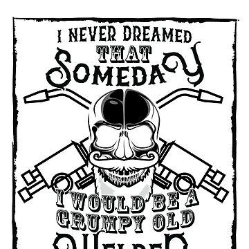 I Never Dreamed I Would Be a Grumpy Old Welder! But Here I am Killing It Funny Welder Shirt by orangepieces