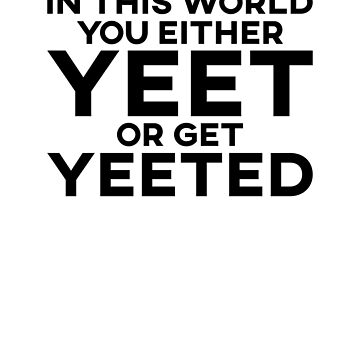 In This World You Either Yeet Or Get Yeeted by SusurrationStud